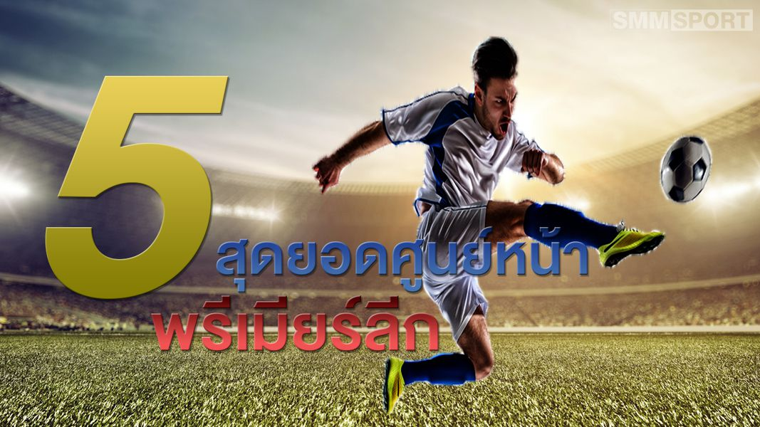 5 สุดยอดศูนย์หน้า พรีเมียร์ลีก - บทความฟุตบอลต่างประเทศ